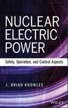 Nuclear Electric Power - Safety, Operation, and Control Aspects ebook by J. Brian Knowles