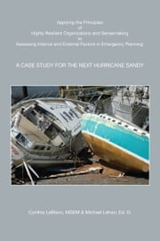 Applying the Principles of Highly Reslient Organizations and Sensemaking to Assessing Internal and External Factors in Emergency Planning: A Case Study for the Next Hurricane Sandy ebook by Michael G. Lehan,Cynthia LeBlanc