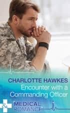 Encounter with a Commanding Officer (Mills & Boon Medical) (Hot Army Docs) ebook by Charlotte Hawkes