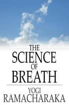 The Science of Breath - A Complete Manual of the Oriental Breathing Philosophy of Physical, Mental, Psychic and Spiritual Development ebook by Yogi Ramacharaka