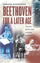Beethoven for a Later Age - Living with the String Quartets ebook by Edward Dusinberre