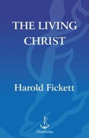 The Living Christ - The Extraordinary Lives of Today's Spiritual Heroes ebook by Harold Fickett
