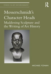 Messerschmidt's Character Heads - Maddening Sculpture and the Writing of Art History ebook by Michael Yonan