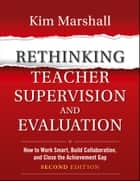 Rethinking Teacher Supervision and Evaluation - How to Work Smart, Build Collaboration, and Close the Achievement Gap ebook by Kim Marshall