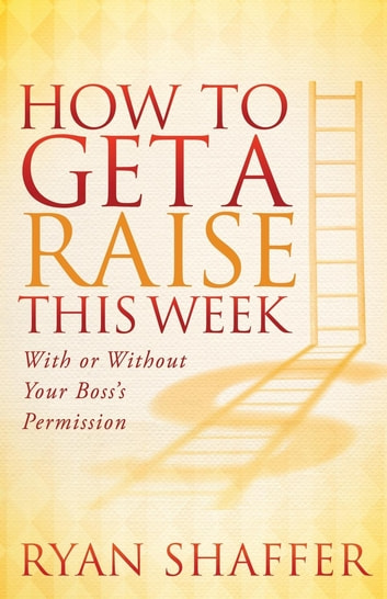 How to Get a Raise This Week - With or Without Your Boss's Permission ebook by Ryan Shaffer
