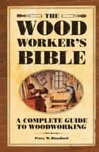 The Woodworker's Bible - A Complete Guide to Woodworking ebook by Percy Blandford