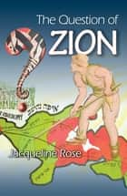 The Question of Zion ebook by Jacqueline Rose