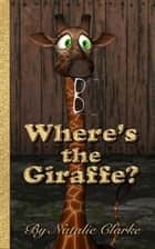 Where's the Giraffe? - An African Adventure Story eBook by Natalie Clarke