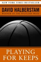 Playing for Keeps - Michael Jordan and the World He Made ebook by David Halberstam