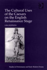 The Cultural Uses of the Caesars on the English Renaissance Stage ebook by Professor Lisa Hopkins,Dr Helen Ostovich
