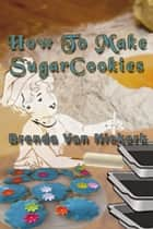 How To Make Sugar Cookies ebook by Brenda Van Niekerk