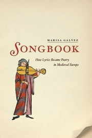 Songbook - How Lyrics Became Poetry in Medieval Europe ebook by Marisa Galvez