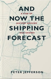 And Now the Shipping Forecast - A Tide of History Around Our Shores ebook by Peter Jefferson