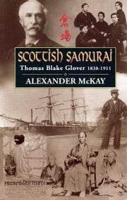 Scottish Samurai: Thomas Blake Glover, 1838-1911 - Thomas Blake Glover, 1838-1911 ebook by Alexander McKay