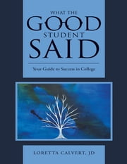 What the Good Student Said: Your Guide to Success In College ebook by Loretta Calvert, JD