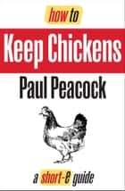 How To Keep Chickens (Short-e Guide) ebook by Paul Peacock