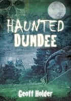 Haunted Dundee ebook by Geoff Holder