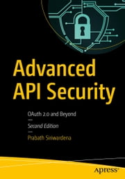 Advanced API Security - OAuth 2.0 and Beyond ebook by Prabath Siriwardena