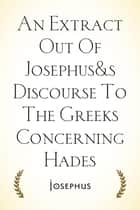 An Extract Out Of Josephus's Discourse To The Greeks Concerning Hades ebook by Josephus