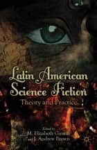 Latin American Science Fiction - Theory and Practice ebook by M. Ginway, J. Brown