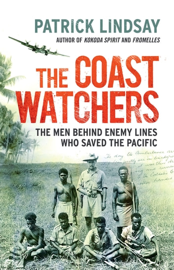 The Coast Watchers - The Men Behind Enemy Lines Who Saved the Pacific ebook by Patrick Lindsay