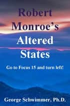 ROBERT MONROE'S ALTERED STATES ebook by GEORGE SCHWIMMER, PH.D.