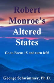 ROBERT MONROE'S ALTERED STATES - Go To Focust 15 And Turn Left! ebook by GEORGE SCHWIMMER, PH.D.
