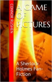 A Game of Pictures - A Sherlock Holmes Fan-Fiction ebook by Connor Rushen