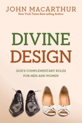 Divine Design: God's Complementary Roles for Men and Women - God's Complementary Roles for Men and Women ebook by John MacArthur, Jr.