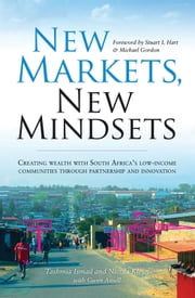 New Markets, New Mindsets - Creating Wealth with South Africa's Low-Income Communities Through Partnership and Innovation ebook by Gwen Ansell,Tashmia Ismail,Nicola Kleyn