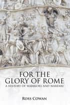 For the Glory of Rome - A History of Warriors and Warfare ebook by Ross Cowan