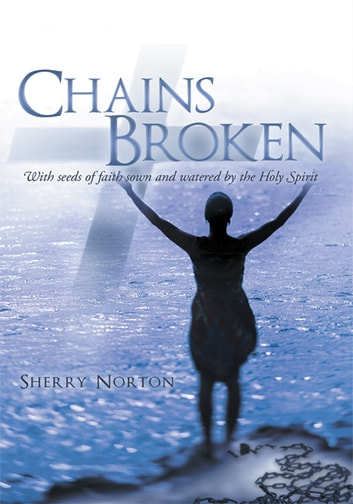 Chains Broken - With seeds of faith sown and watered by the Holy Spirit ebook by Sherry Norton