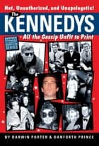 The Kennedys: All the Gossip Unfit for Print - All the Gossip Unfit for Print ebook by Darwin Porter, Danforth Prince