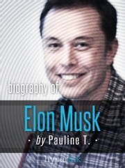 Elon Musk: Biography of the Mastermind Behind Paypal, SpaceX, and Tesla Motors ebook by Pauline T.