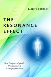 The Resonance Effect - How Frequency Specific Microcurrent Is Changing Medicine ebook by Carolyn McMakin,James Oschman, Ph.D