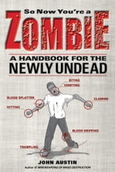 So Now You're a Zombie: A Handbook for the Newly Undead ebook by Austin, John
