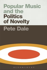 Popular Music and the Politics of Novelty ebook by Senior Lecturer in Popular Music Pete Dale
