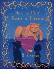 How to (Not) Train a Firecat ebook by R. Cooper