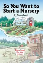 So You Want to Start a Nursery ebook by Tony Avent