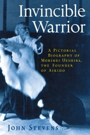 Invincible Warrior - A Pictorial Biography of Morihei Ueshiba, Founder of Aikido ebook by John Stevens