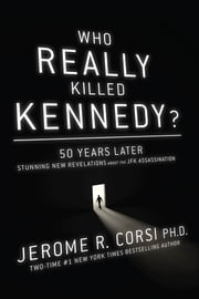 Who Really Killed Kennedy? - 50 Years Later: Stunning New Revelations About the JFK Assassination ebook by Corsi, Jerome