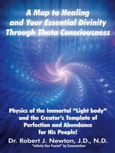 "A MAP TO HEALING AND YOUR ESSENTIAL DIVINITY THROUGH THETA CONSCIOUSNESS - The Physics of the Immortal ""Light Body"" and the Creators Template of Perfection and Abundance for His People ebook by Dr. Robert J. Newton, J.D., N.D."