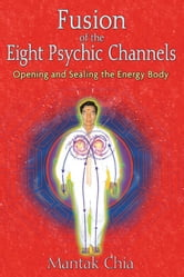 Fusion of the Eight Psychic Channels - Opening and Sealing the Energy Body ebook by Mantak Chia