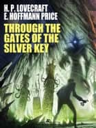 Through the Gates of the Silver Key ebook by H. P. Lovecraft, E. Hoffmann Price