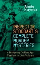 INSPECTOR STODDART'S COMPLETE MURDER MYSTERIES – 4 Intriguing Golden Age Thrillers in One Volume - Including The Man with the Dark Beard, Who Killed Charmian Karslake, The Crime at Tattenham Corner & The Crystal Beads Murder ebook by Annie Haynes