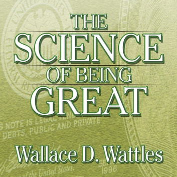 The Science of Being Great - The Secret to Real Power and Personal Achievement audiobook by Wallace Wattles
