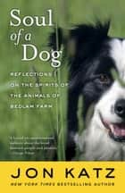 Soul of a Dog - Reflections on the Spirits of the Animals of Bedlam Farm ebook by Jon Katz