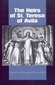 The Heirs of St. Teresa of Avila: - Defenders and Disseminators of the Founding Mother's Legacy ebook by Christopher C. Wilson, Ph.D.