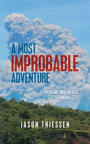 A Most Improbable Adventure - Overland from Mexico City to Panama City ebook by Jason Thiessen