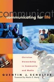 Communicating for Life (RenewedMinds) - Christian Stewardship in Community and Media ebook by Quentin J. Schultze,Martin Marty